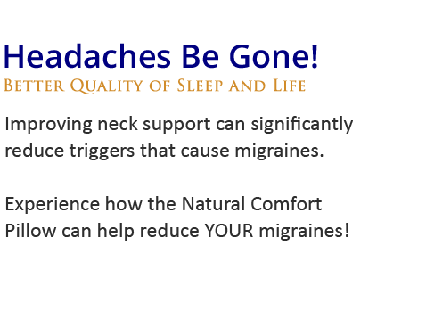 Headaches be gone!Improving neck support can significantly reduce triggers that cause migraines. Experience how the Natural Comfort Pillow  can help reduce YOUR migraines!